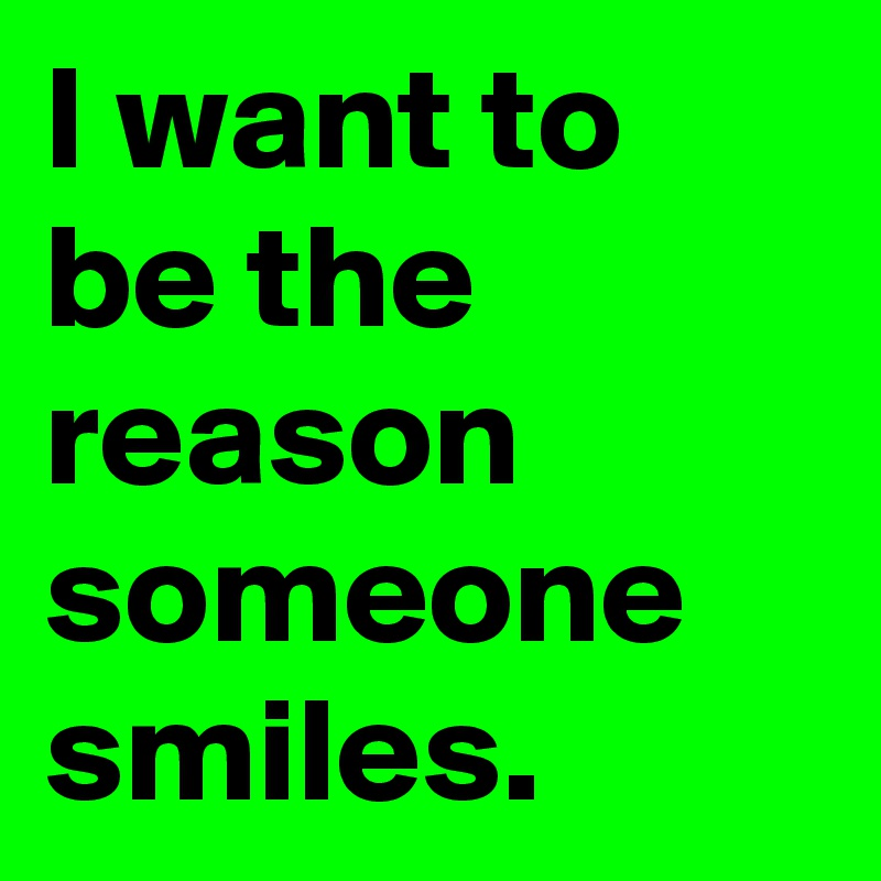 I want to be the reason someone smiles.