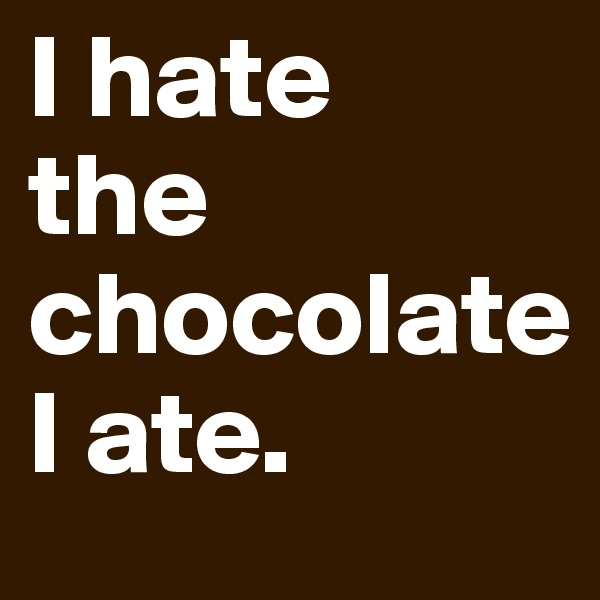 I hate the chocolate I ate.