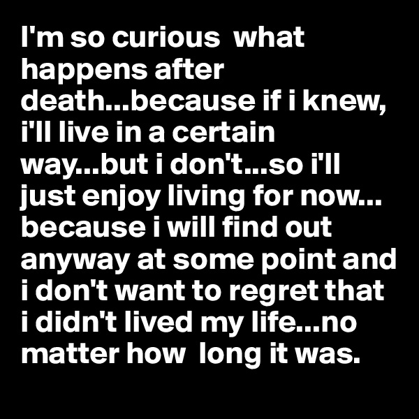 I'm so curious  what happens after death...because if i knew,  i'll live in a certain way...but i don't...so i'll just enjoy living for now... because i will find out anyway at some point and i don't want to regret that i didn't lived my life...no matter how  long it was.