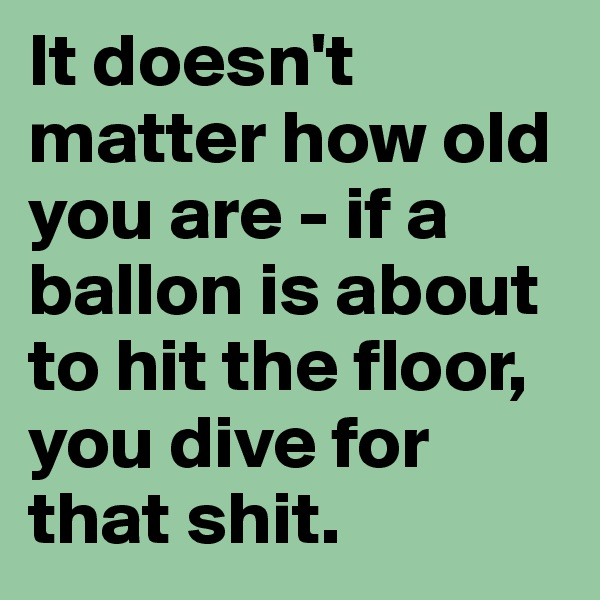 It doesn't matter how old you are - if a ballon is about to hit the floor, you dive for that shit.