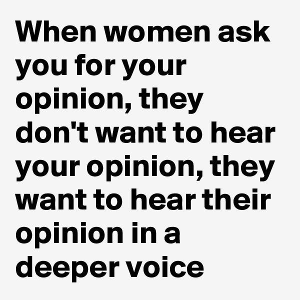 When women ask you for your opinion, they don't want to hear your opinion, they want to hear their opinion in a deeper voice