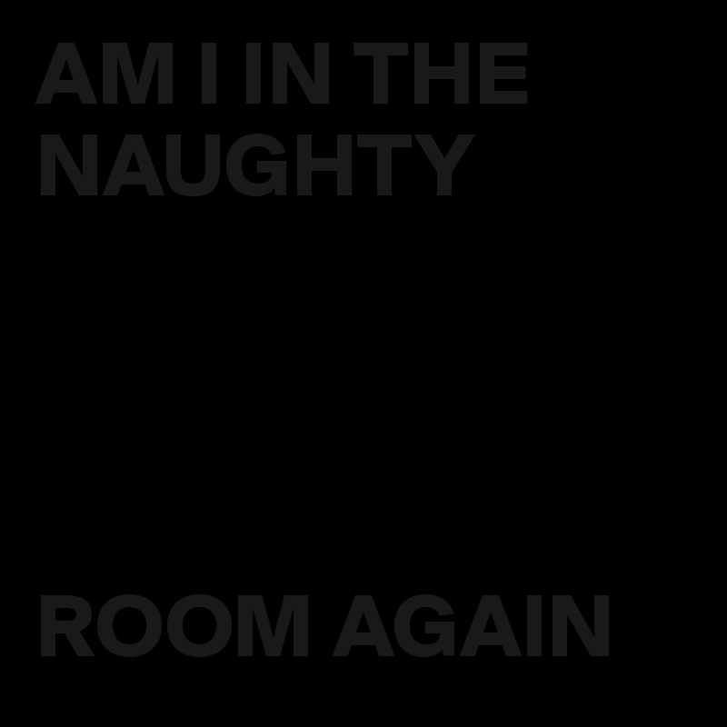 AM I IN THE  NAUGHTY     ROOM AGAIN