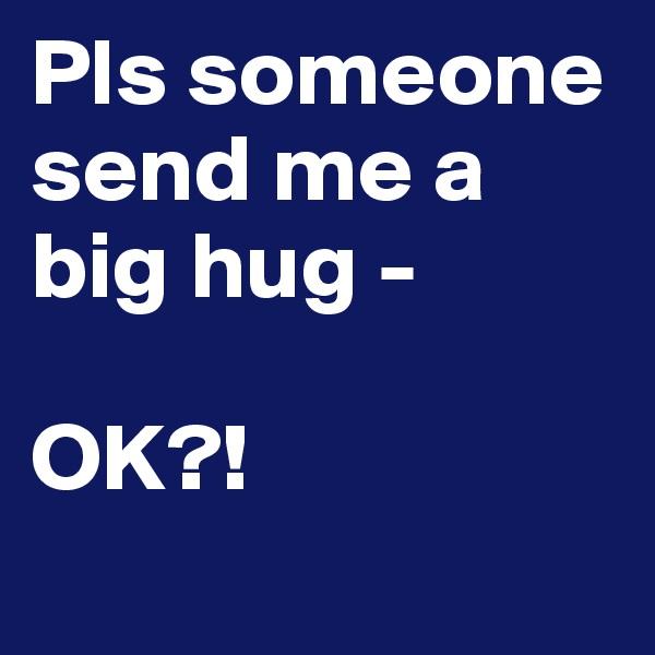 Pls someone send me a big hug -  OK?!