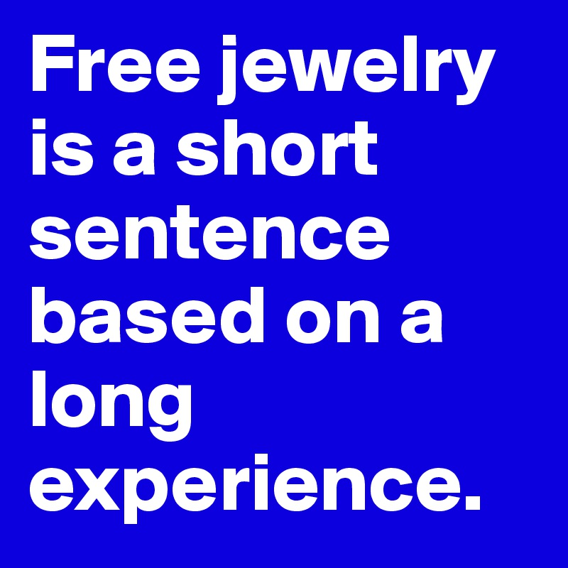 Free jewelry is a short sentence based on a long experience.