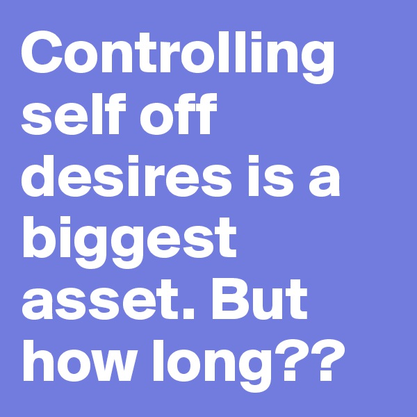 Controlling self off desires is a biggest asset. But how long??
