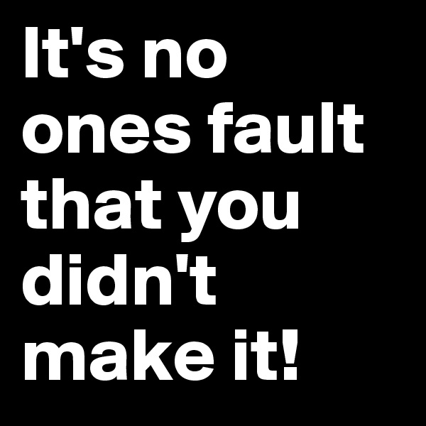It's no ones fault that you didn't make it!