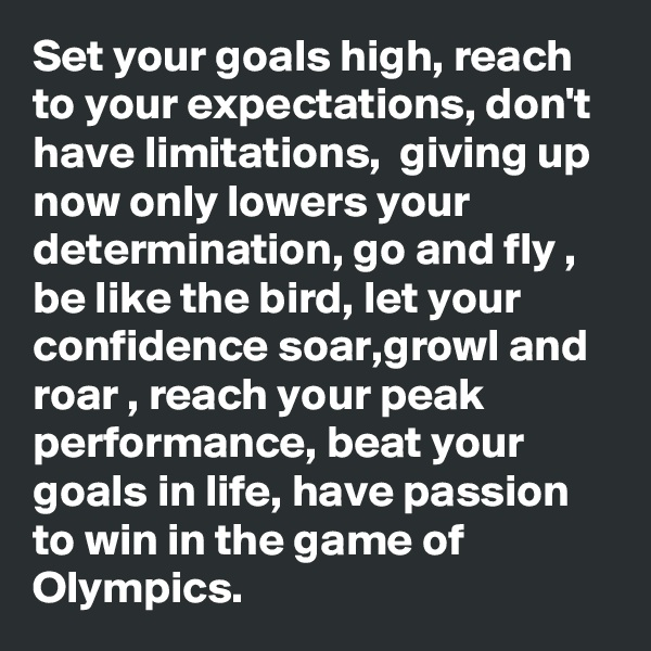 Set your goals high, reach to your expectations, don't have limitations,  giving up now only lowers your determination, go and fly , be like the bird, let your confidence soar,growl and roar , reach your peak performance, beat your goals in life, have passion to win in the game of Olympics.