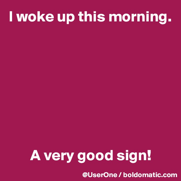 I woke up this morning.                A very good sign!
