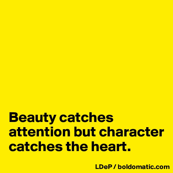 Beauty catches attention but character catches the heart.