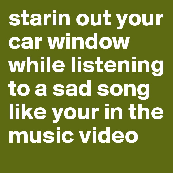 starin out your car window while listening to a sad song like your in the music video
