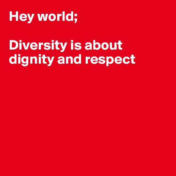 Hey world;  Diversity is about dignity and respect