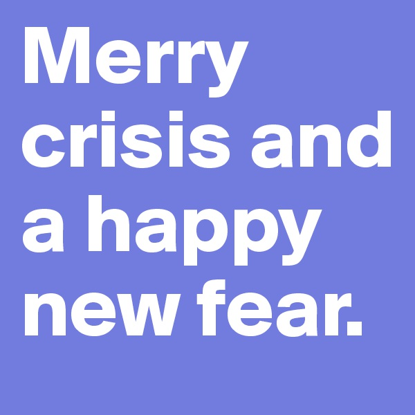 Merry crisis and a happy new fear.