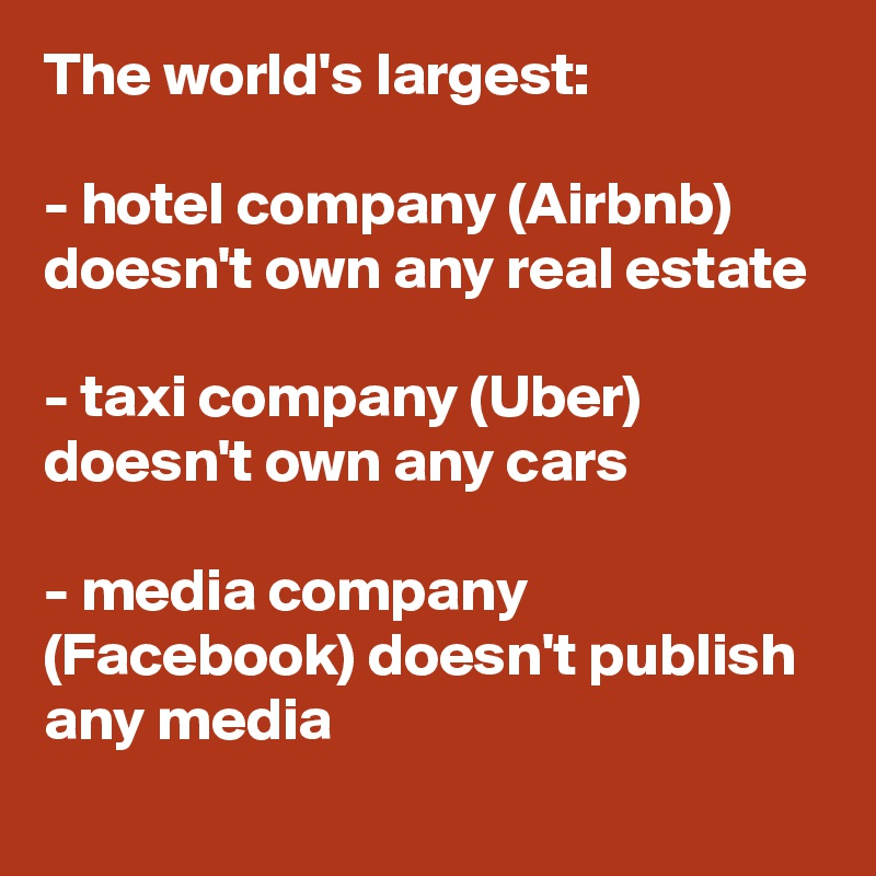 The world's largest:  - hotel company (Airbnb) doesn't own any real estate  - taxi company (Uber) doesn't own any cars  - media company (Facebook) doesn't publish any media