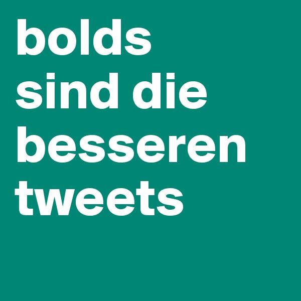 bolds  sind die besseren          tweets