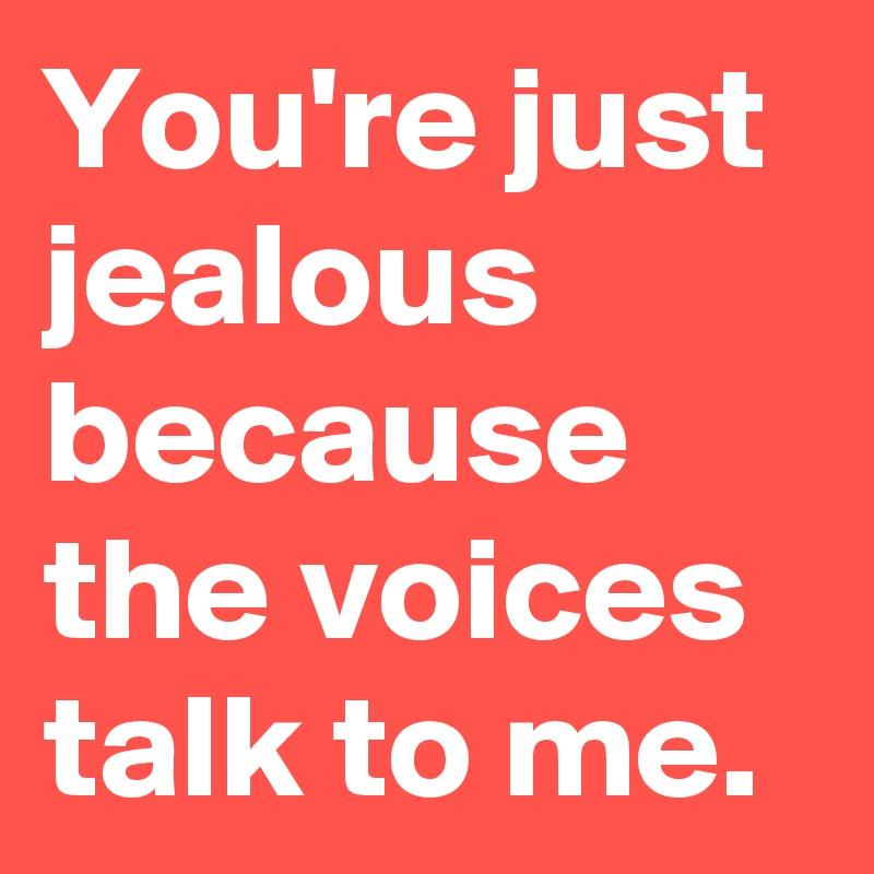 You're just jealous because the voices talk to me.