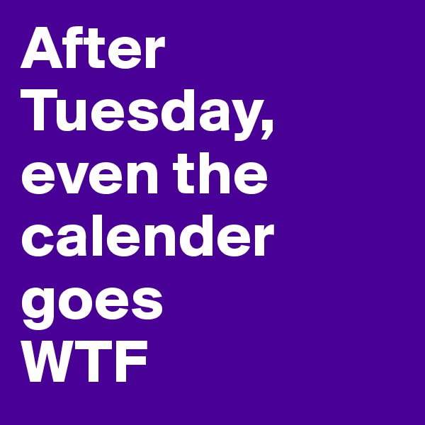 After Tuesday, even the calender goes WTF