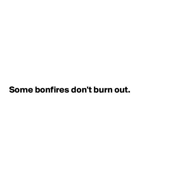 Some bonfires don't burn out.