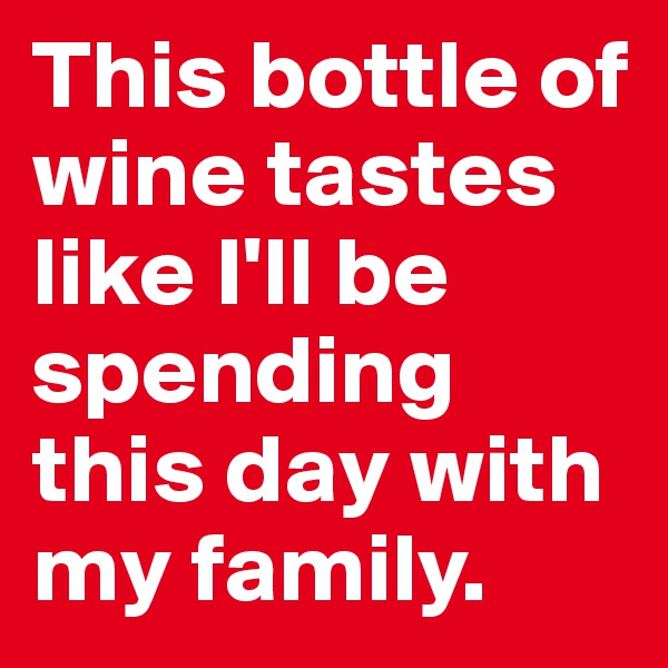This bottle of wine tastes like I'll be spending this day with my family.