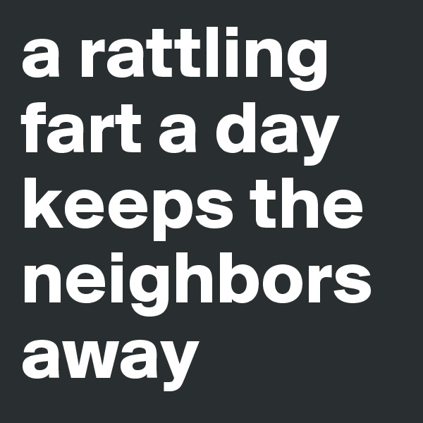 a rattling fart a day keeps the neighbors away