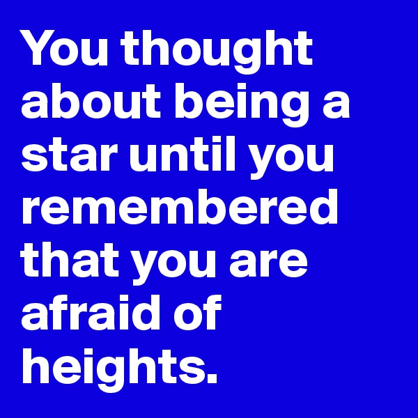 You thought about being a star until you remembered that you are afraid of heights.