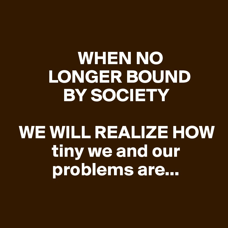 WHEN NO               LONGER BOUND                BY SOCIETY    WE WILL REALIZE HOW               tiny we and our              problems are...