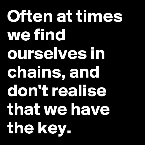 Often at times we find ourselves in chains, and don't realise that we have the key.