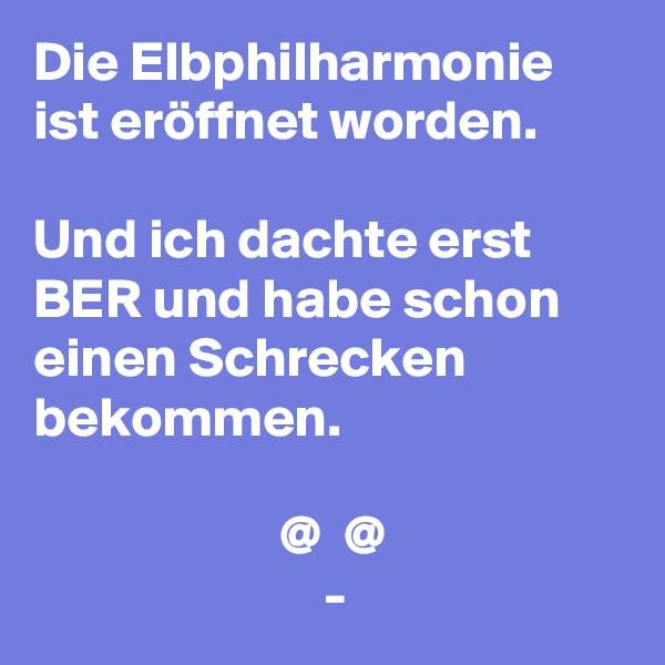 Die Elbphilharmonie ist eröffnet worden.  Und ich dachte erst  BER und habe schon einen Schrecken bekommen.                        @  @                           -