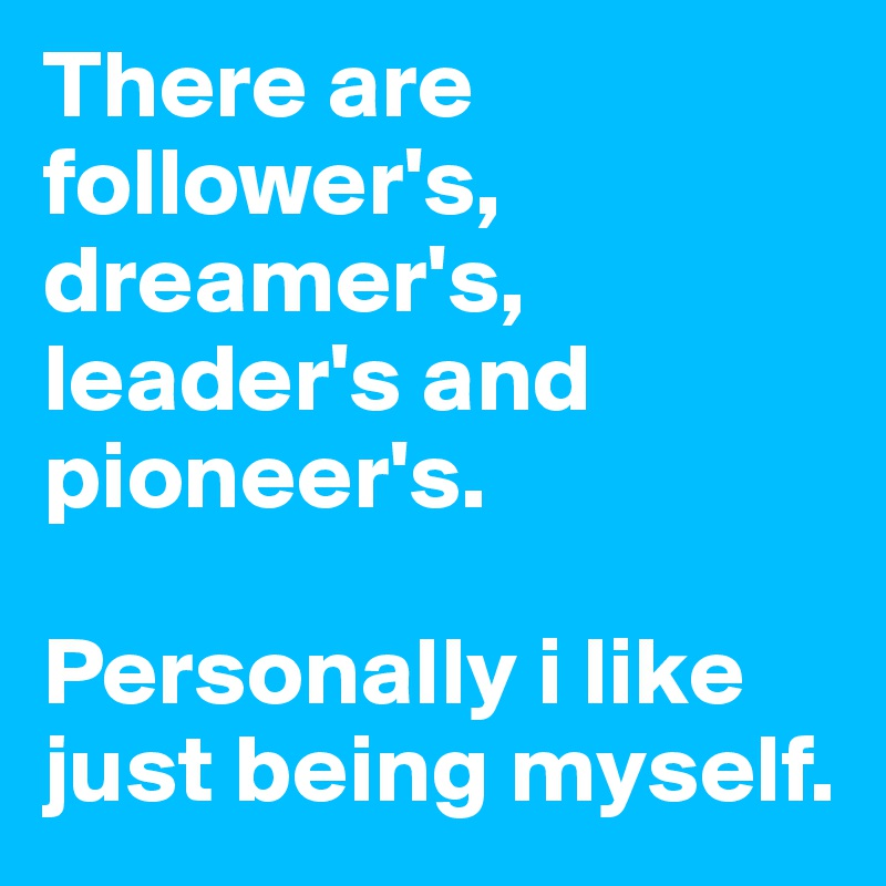 There are  follower's, dreamer's,  leader's and pioneer's.   Personally i like just being myself.