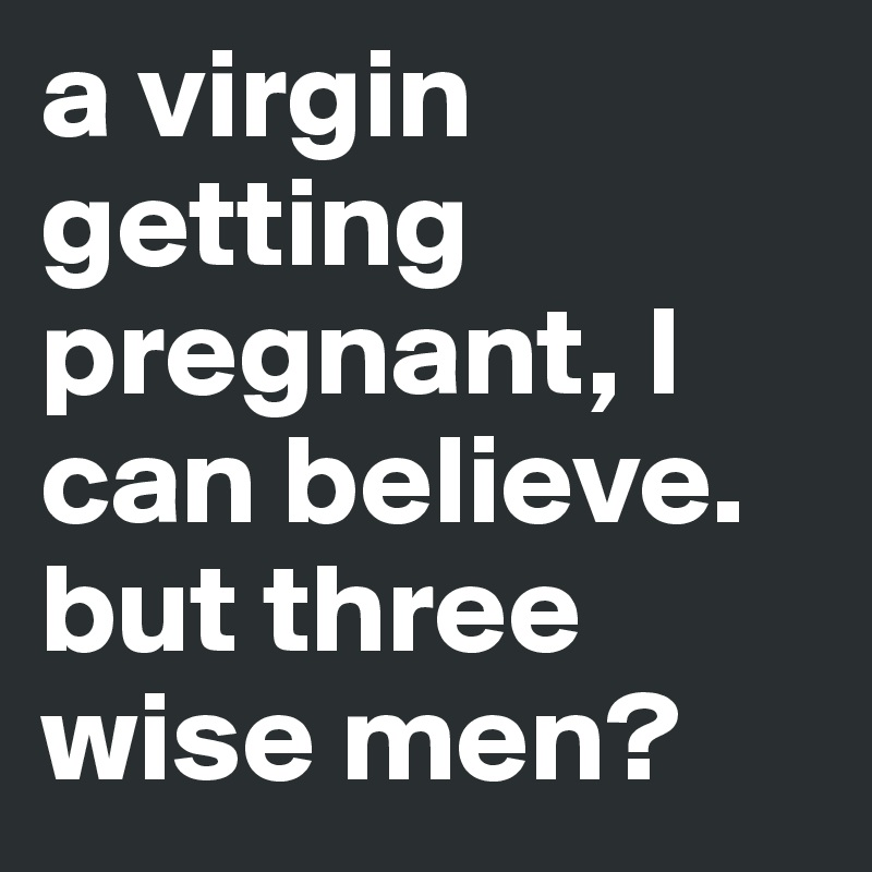 a virgin getting pregnant, l can believe. but three wise men?