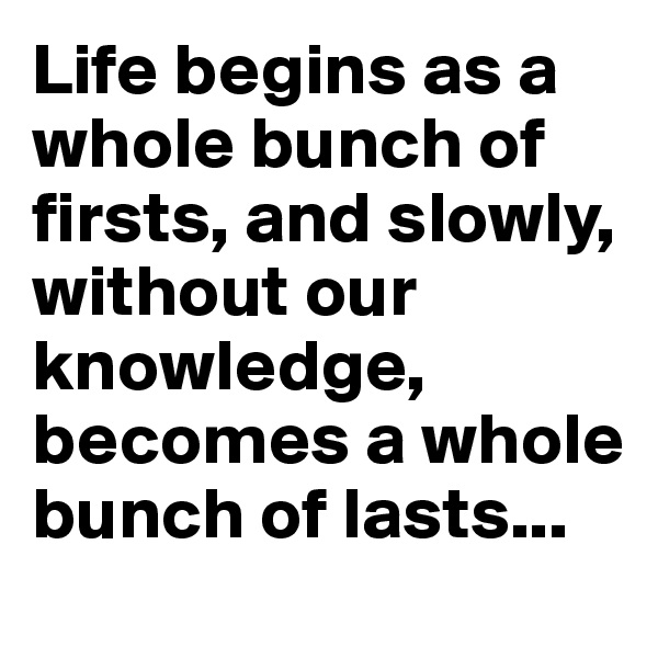 Life begins as a whole bunch of firsts, and slowly, without our knowledge, becomes a whole bunch of lasts...