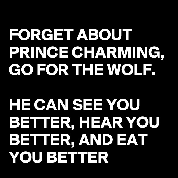 FORGET ABOUT PRINCE CHARMING, GO FOR THE WOLF.  HE CAN SEE YOU BETTER, HEAR YOU BETTER, AND EAT YOU BETTER