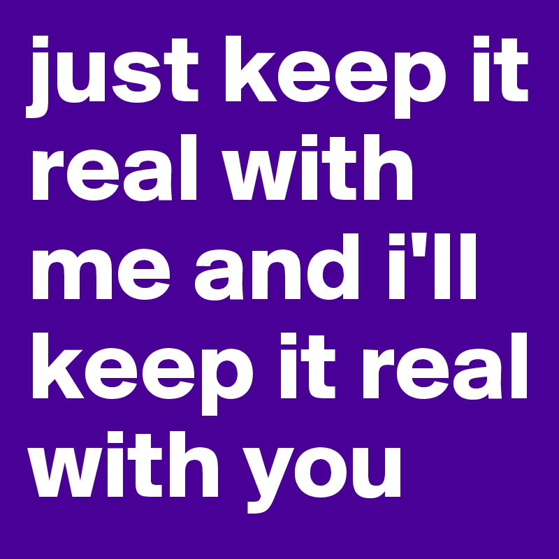 just keep it real with me and i'll keep it real with you