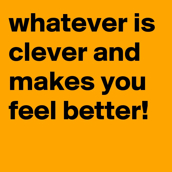 whatever is clever and makes you feel better!