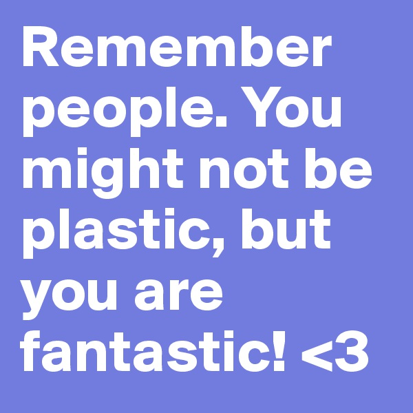 Remember people. You might not be plastic, but you are fantastic! <3