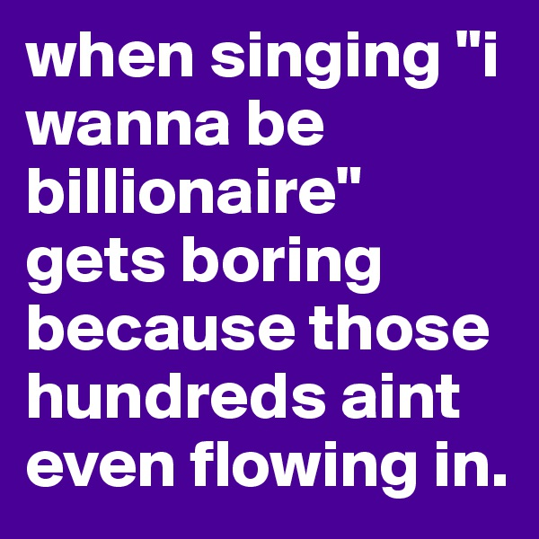 """when singing """"i wanna be billionaire"""" gets boring because those hundreds aint even flowing in."""