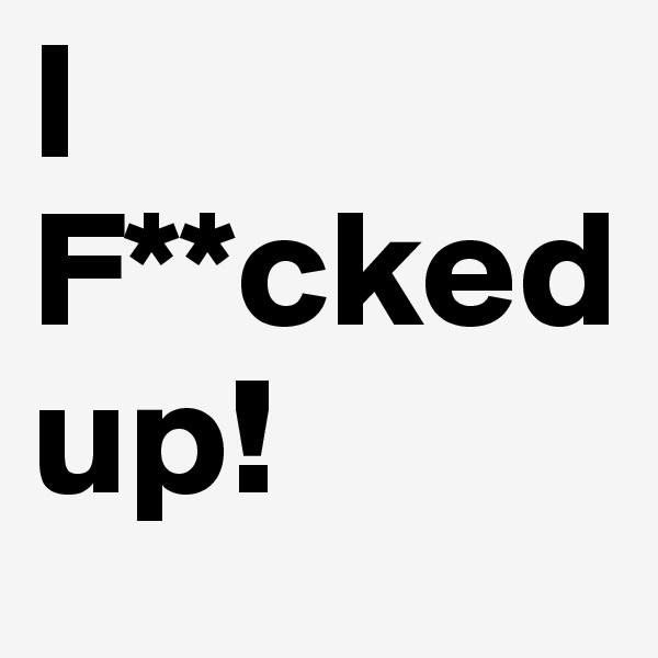 I F**cked up!