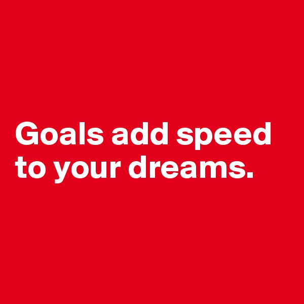 Goals add speed to your dreams.