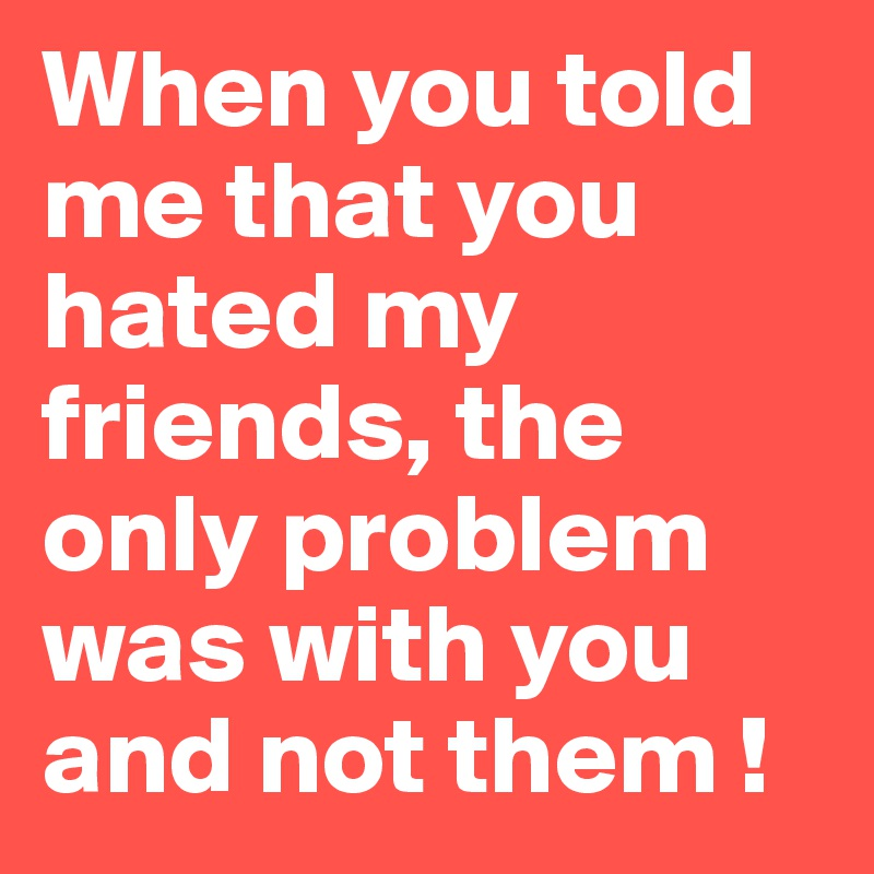 When you told me that you hated my friends, the only problem was with you and not them !