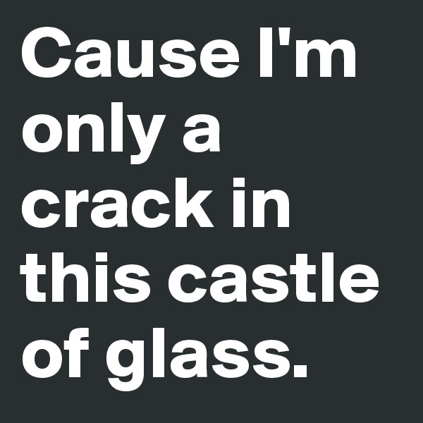 Cause I'm only a crack in this castle of glass.
