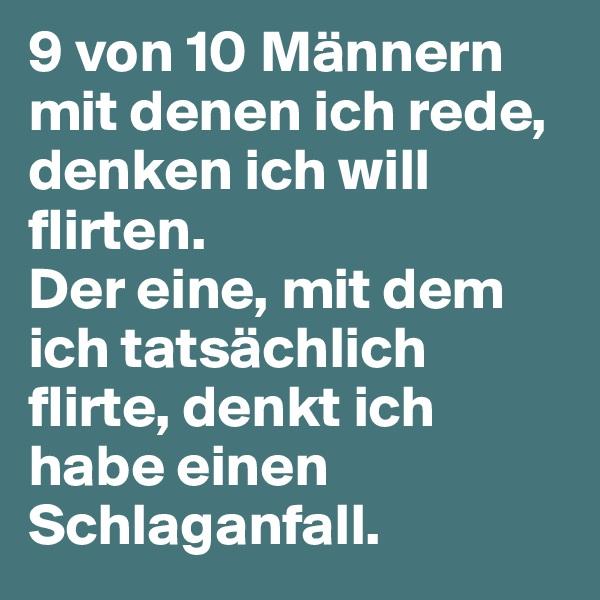 9 von 10 Männern mit denen ich rede, denken ich will flirten. Der eine, mit dem ich tatsächlich flirte, denkt ich habe einen Schlaganfall.