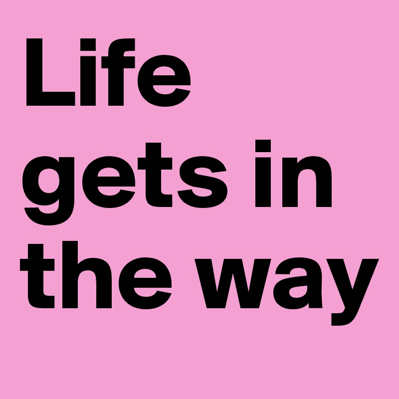 Life gets in the way