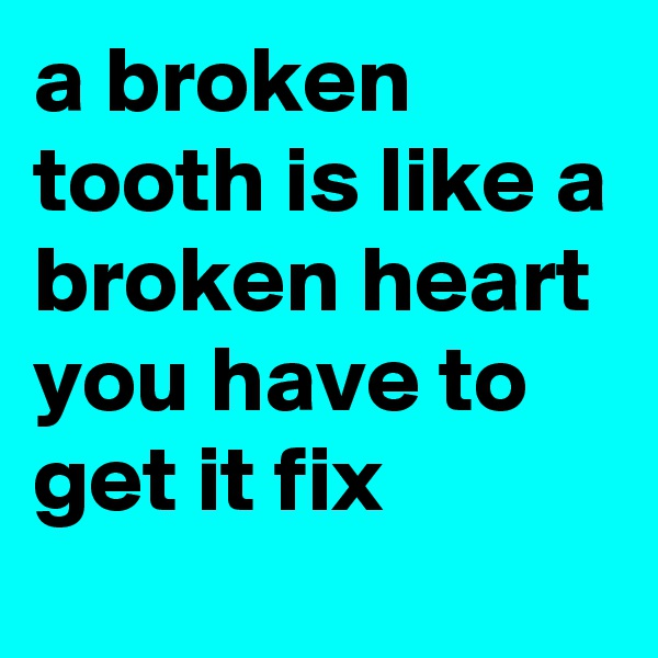 a broken tooth is like a broken heart you have to get it fix
