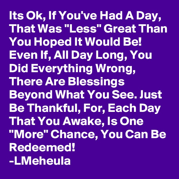 """Its Ok, If You've Had A Day, That Was """"Less"""" Great Than You Hoped It Would Be! Even If, All Day Long, You Did Everything Wrong, There Are Blessings Beyond What You See. Just Be Thankful, For, Each Day That You Awake, Is One """"More"""" Chance, You Can Be Redeemed! -LMeheula"""