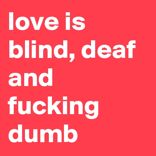 love is blind, deaf and fucking dumb