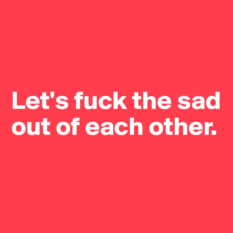 Let's fuck the sad out of each other.