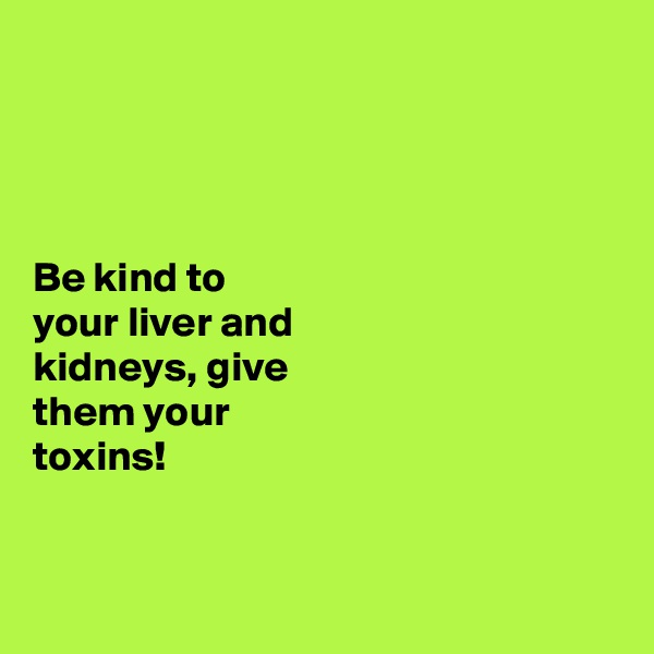 Be kind to  your liver and  kidneys, give  them your  toxins!