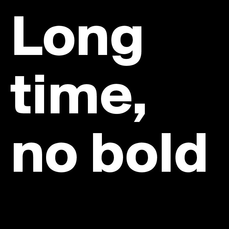 Long time, no bold