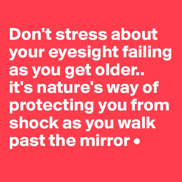 Don't stress about your eyesight failing as you get older.. it's nature's way of protecting you from shock as you walk past the mirror •