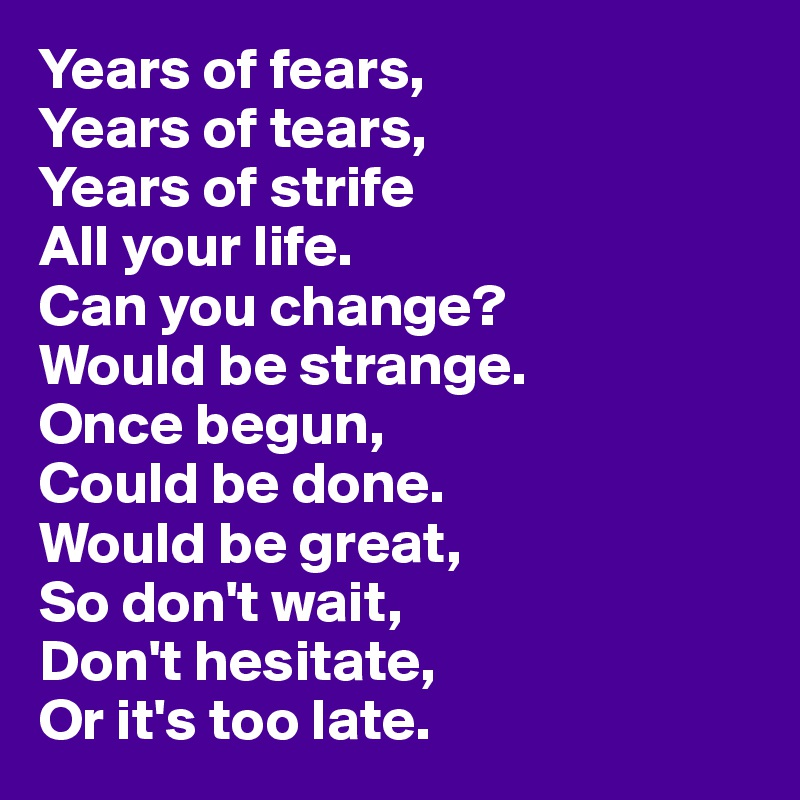 Years of fears, Years of tears, Years of strife All your life. Can you change? Would be strange. Once begun, Could be done. Would be great, So don't wait, Don't hesitate, Or it's too late.