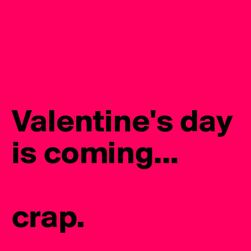 Valentine's day is coming...  crap.